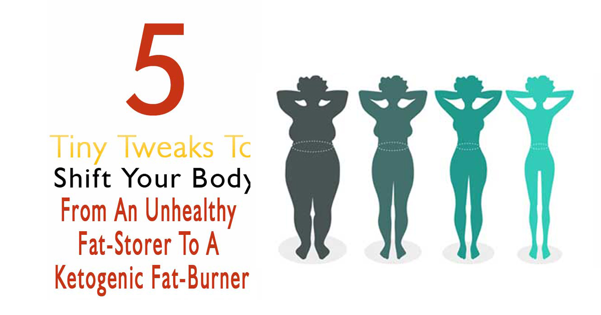 5 Tiny Tweaks To Shift Your Body From An Unhealthy Fat-Storer To A Ketogenic Fat-Burner